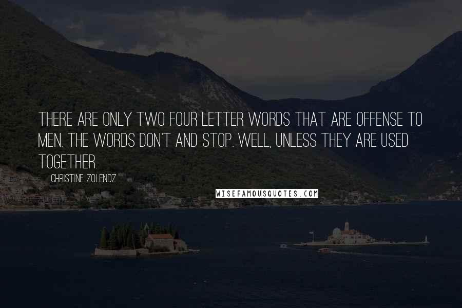 Christine Zolendz quotes: There are only two four letter words that are offense to men. The words don't and stop. Well, unless they are used together.