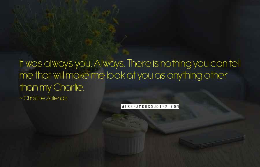 Christine Zolendz quotes: It was always you. Always. There is nothing you can tell me that will make me look at you as anything other than my Charlie.