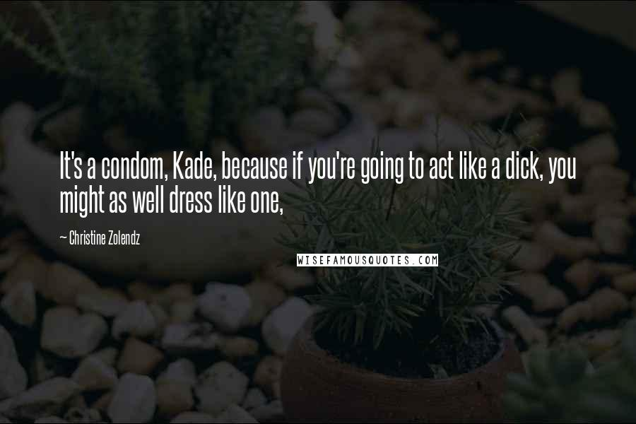 Christine Zolendz quotes: It's a condom, Kade, because if you're going to act like a dick, you might as well dress like one,