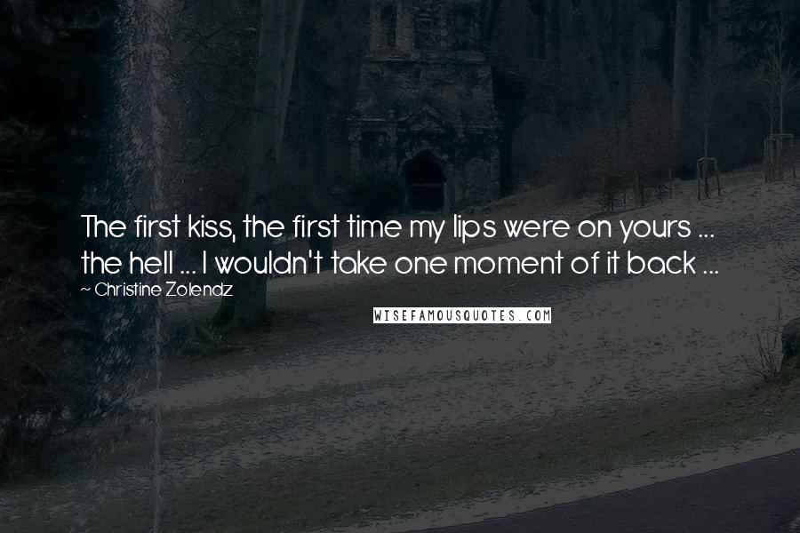 Christine Zolendz quotes: The first kiss, the first time my lips were on yours ... the hell ... I wouldn't take one moment of it back ...