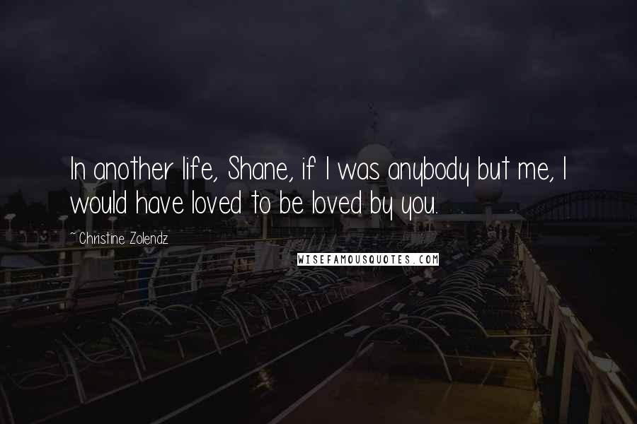 Christine Zolendz quotes: In another life, Shane, if I was anybody but me, I would have loved to be loved by you.