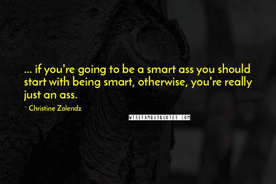 Christine Zolendz quotes: ... if you're going to be a smart ass you should start with being smart, otherwise, you're really just an ass.
