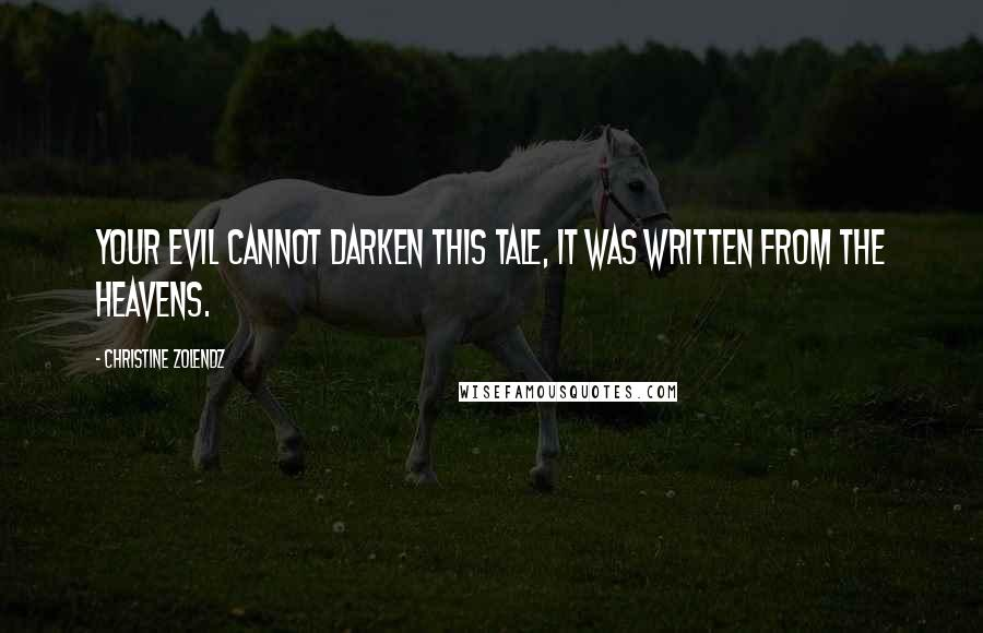 Christine Zolendz quotes: Your evil cannot darken this tale, it was written from the heavens.