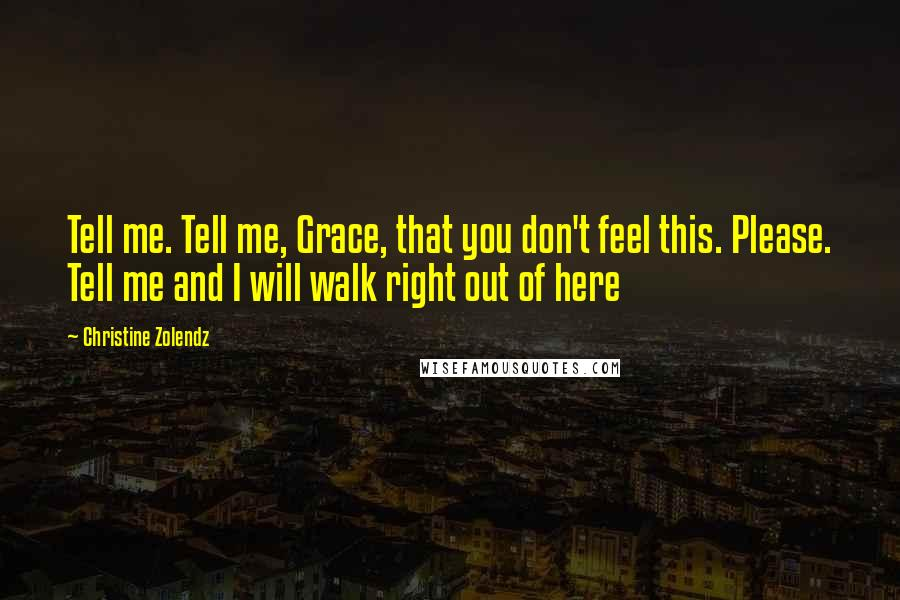Christine Zolendz quotes: Tell me. Tell me, Grace, that you don't feel this. Please. Tell me and I will walk right out of here