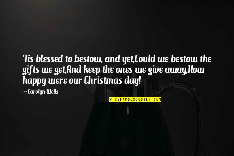 Christmas And Gifts Quotes By Carolyn Wells: 'Tis blessed to bestow, and yet,Could we bestow