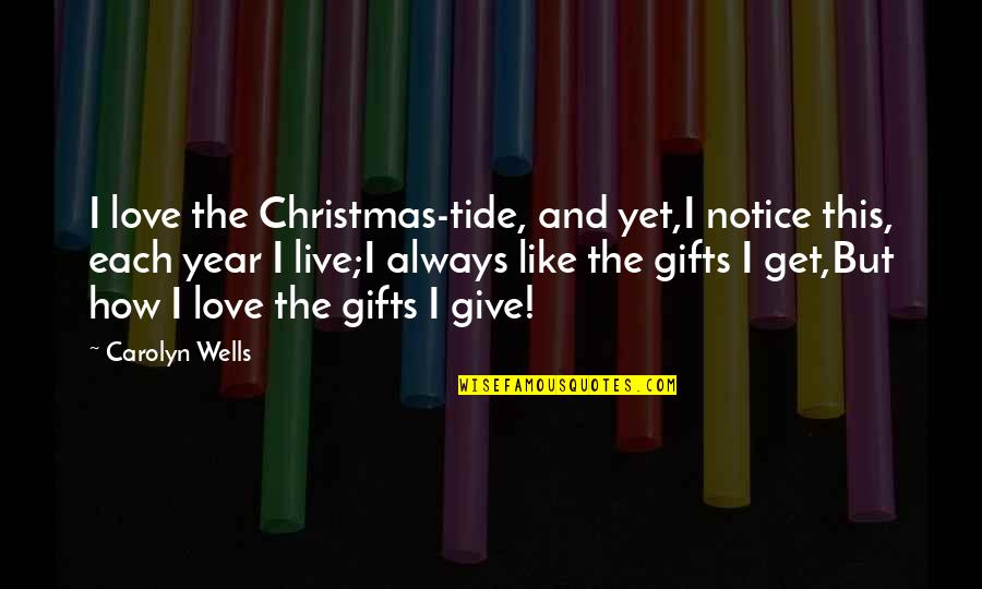 Christmas And Gifts Quotes By Carolyn Wells: I love the Christmas-tide, and yet,I notice this,