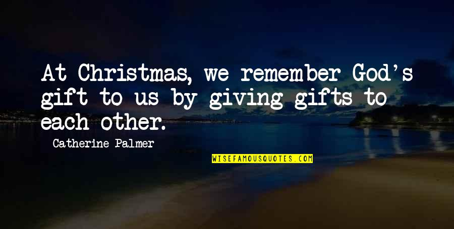 Christmas And Gifts Quotes By Catherine Palmer: At Christmas, we remember God's gift to us