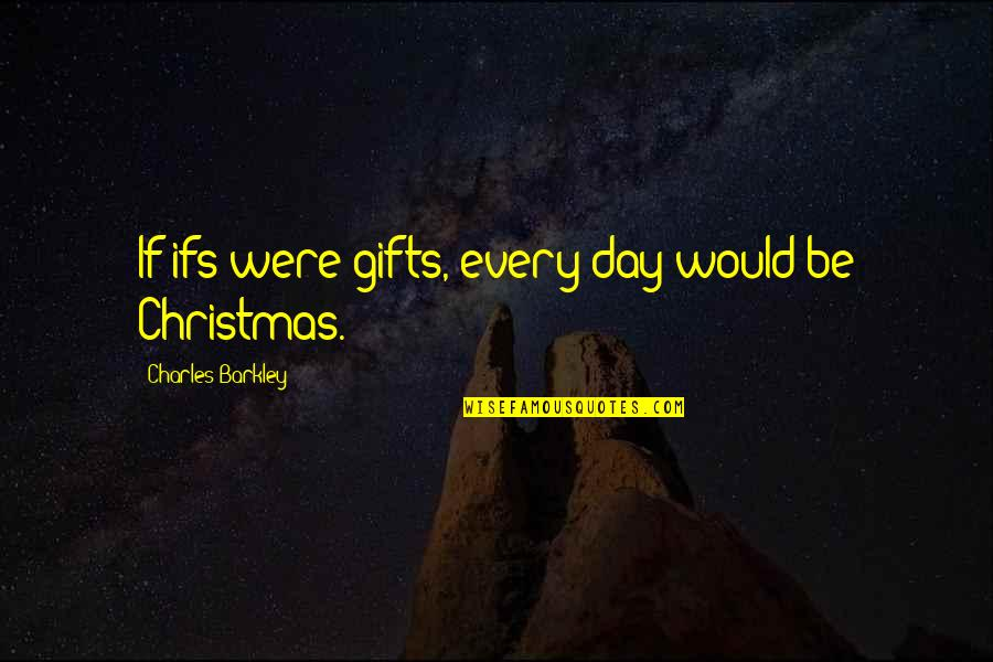 Christmas And Gifts Quotes By Charles Barkley: If ifs were gifts, every day would be