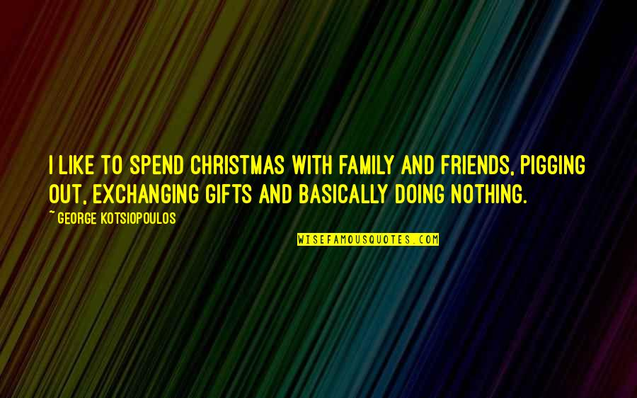 Christmas And Gifts Quotes By George Kotsiopoulos: I like to spend Christmas with family and