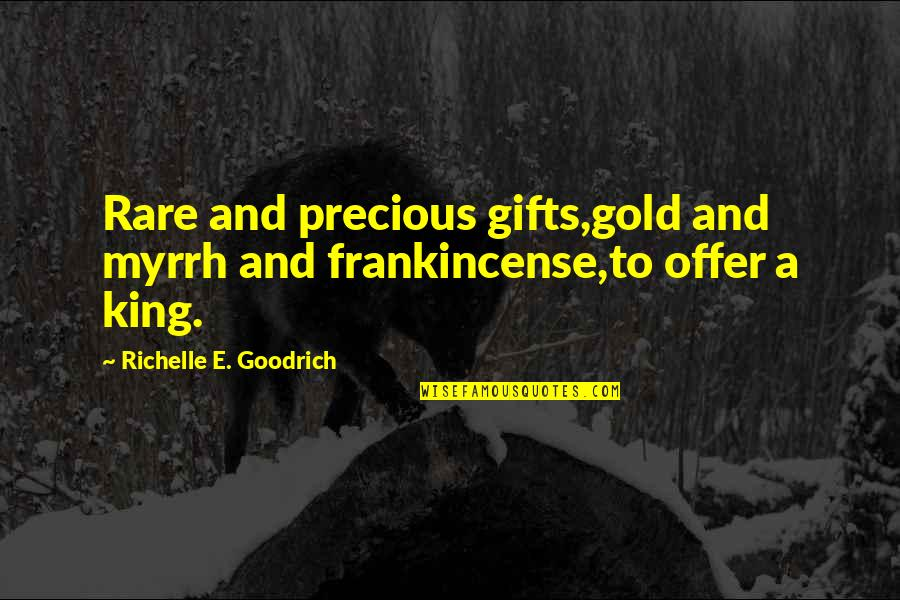 Christmas And Gifts Quotes By Richelle E. Goodrich: Rare and precious gifts,gold and myrrh and frankincense,to