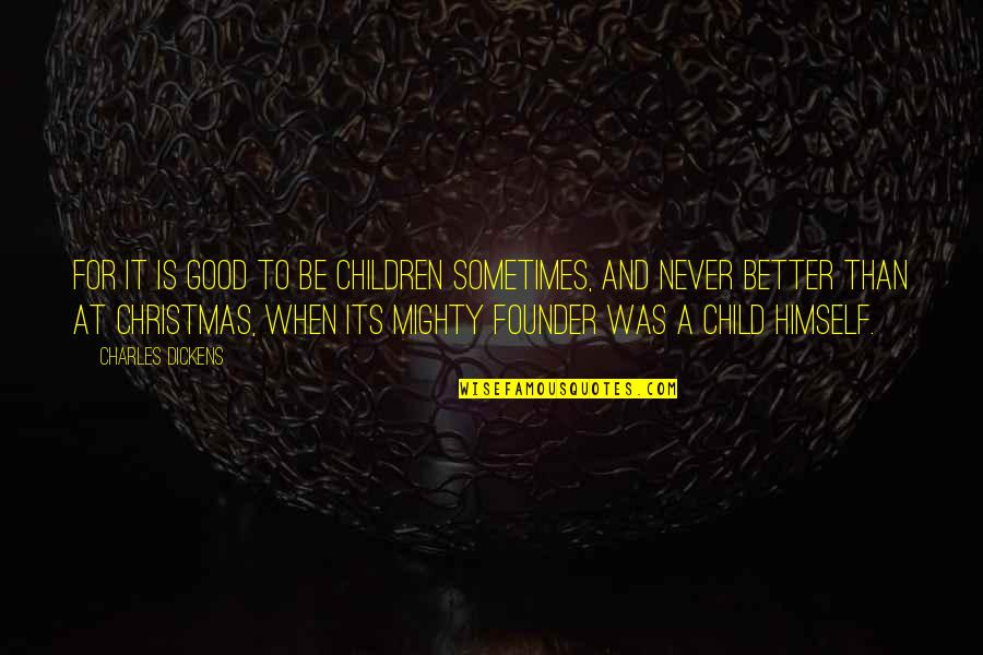 Christmas As A Child Quotes By Charles Dickens: For it is good to be children sometimes,