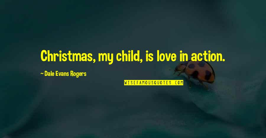 Christmas As A Child Quotes By Dale Evans Rogers: Christmas, my child, is love in action.