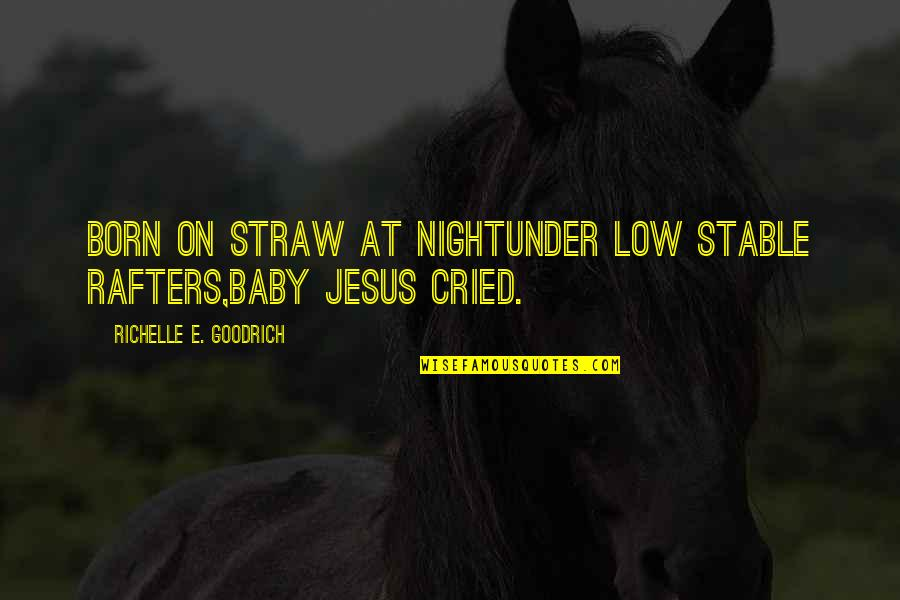 Christmas As A Child Quotes By Richelle E. Goodrich: Born on straw at nightunder low stable rafters,Baby