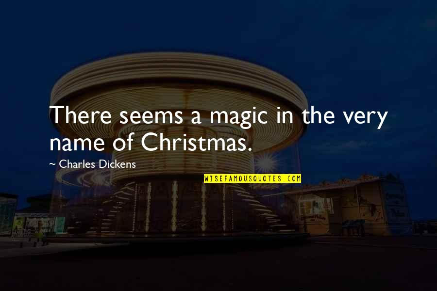 Christmas Dickens Quotes By Charles Dickens: There seems a magic in the very name