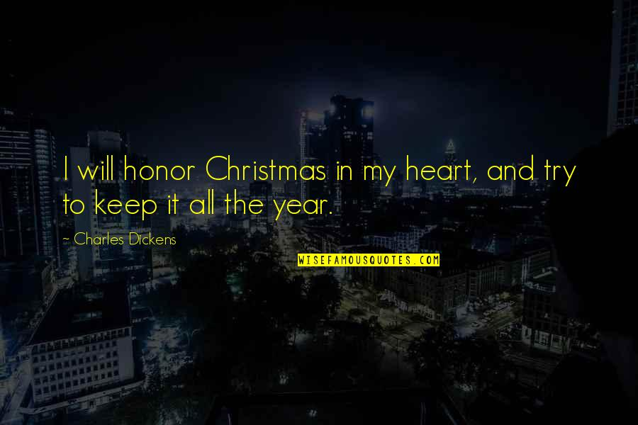 Christmas Dickens Quotes By Charles Dickens: I will honor Christmas in my heart, and