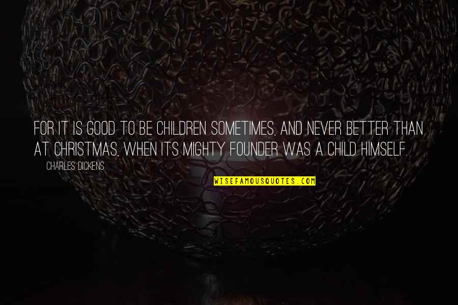 Christmas Dickens Quotes By Charles Dickens: For it is good to be children sometimes,