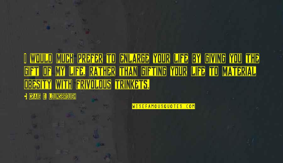 Christmas Giving Quotes By Craig D. Lounsbrough: I would much prefer to enlarge your life