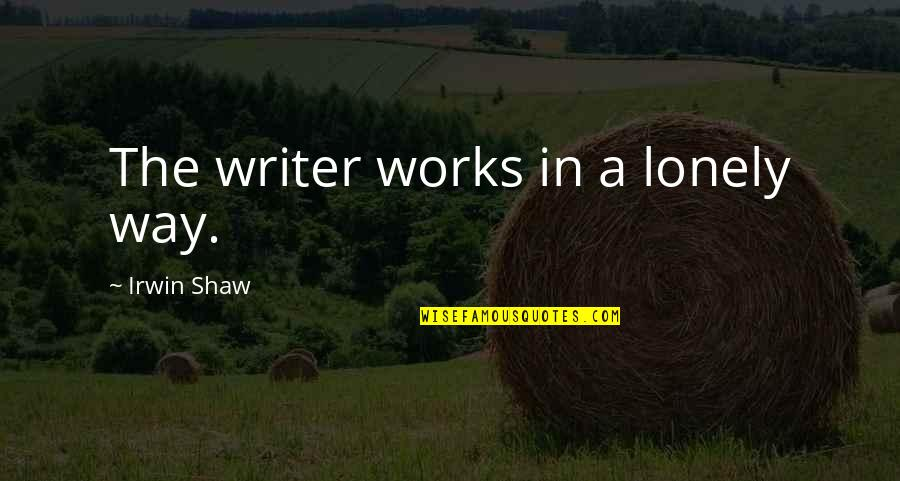 Christmas Reading Quotes By Irwin Shaw: The writer works in a lonely way.