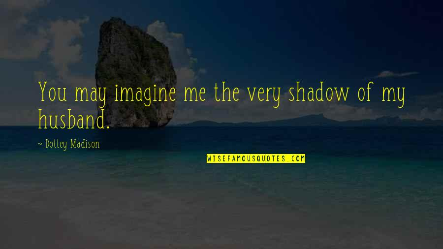 Christmas Vacation Sled Scene Quotes By Dolley Madison: You may imagine me the very shadow of