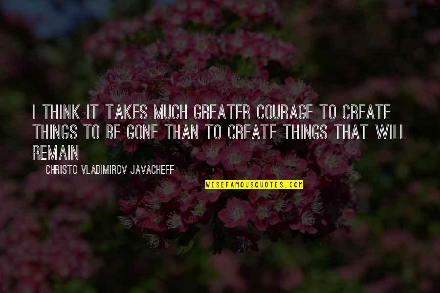 Christo Javacheff Quotes By Christo Vladimirov Javacheff: I think it takes much greater courage to