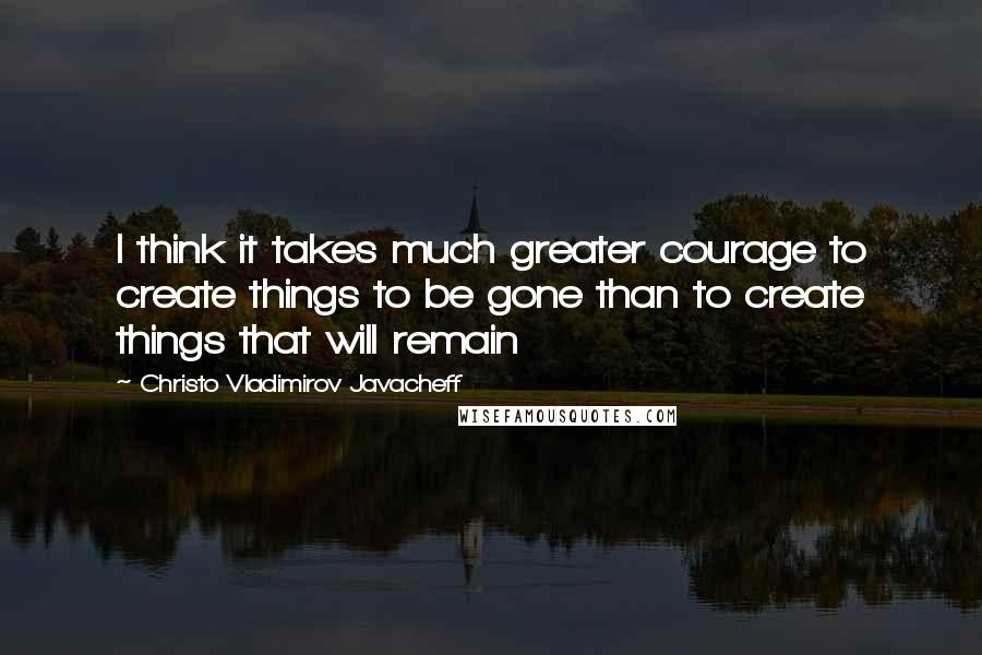 Christo Vladimirov Javacheff quotes: I think it takes much greater courage to create things to be gone than to create things that will remain