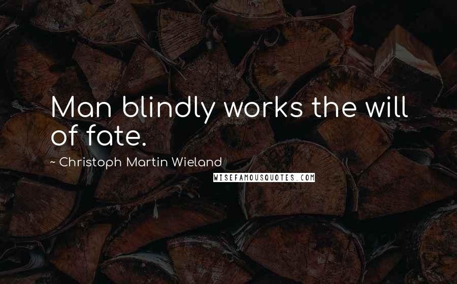 Christoph Martin Wieland quotes: Man blindly works the will of fate.