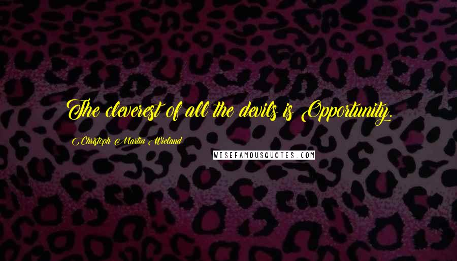 Christoph Martin Wieland quotes: The cleverest of all the devils is Opportunity.