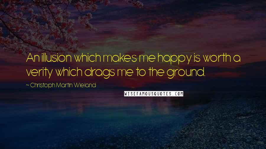 Christoph Martin Wieland quotes: An illusion which makes me happy is worth a verity which drags me to the ground.