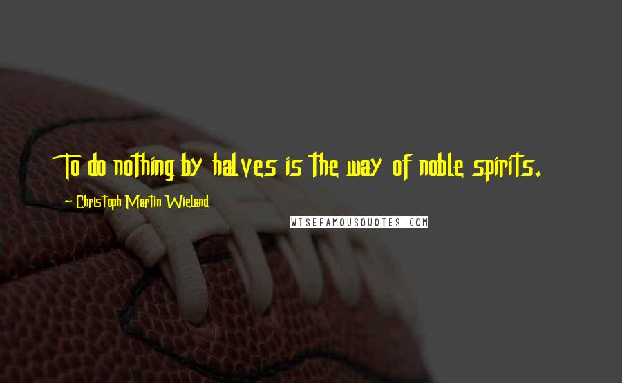 Christoph Martin Wieland quotes: To do nothing by halves is the way of noble spirits.