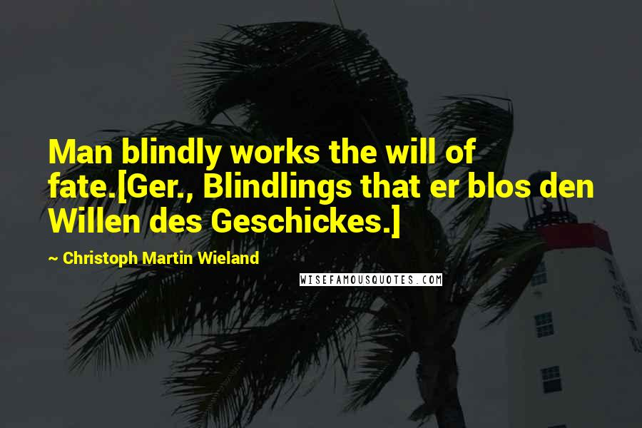 Christoph Martin Wieland quotes: Man blindly works the will of fate.[Ger., Blindlings that er blos den Willen des Geschickes.]