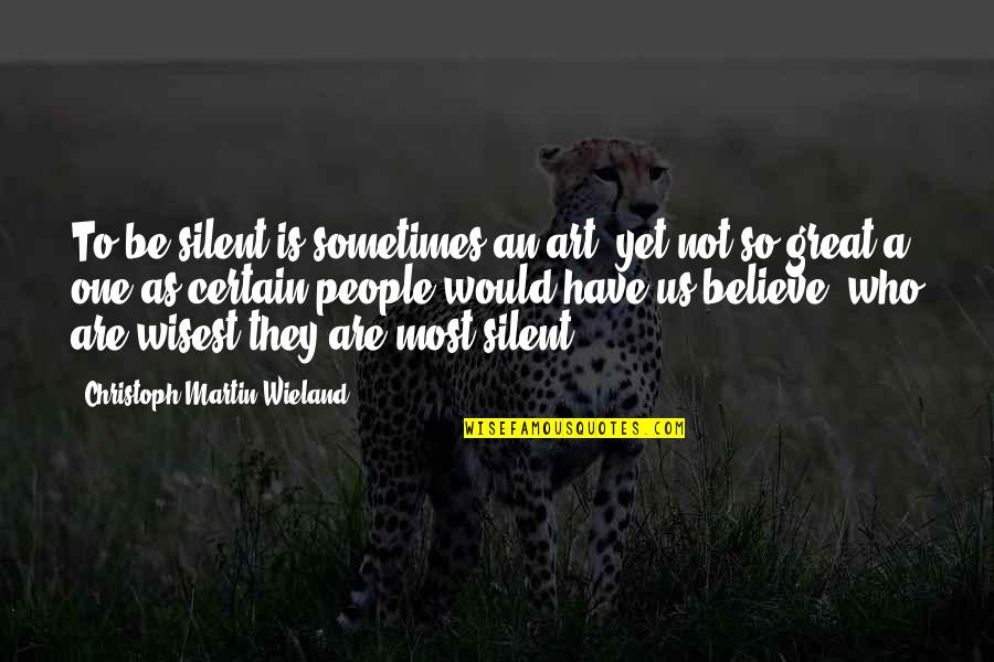 Christoph Martin Wieland Quotes By Christoph Martin Wieland: To be silent is sometimes an art, yet