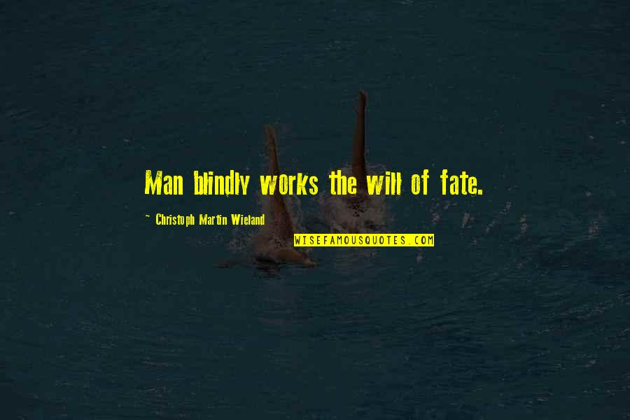 Christoph Martin Wieland Quotes By Christoph Martin Wieland: Man blindly works the will of fate.