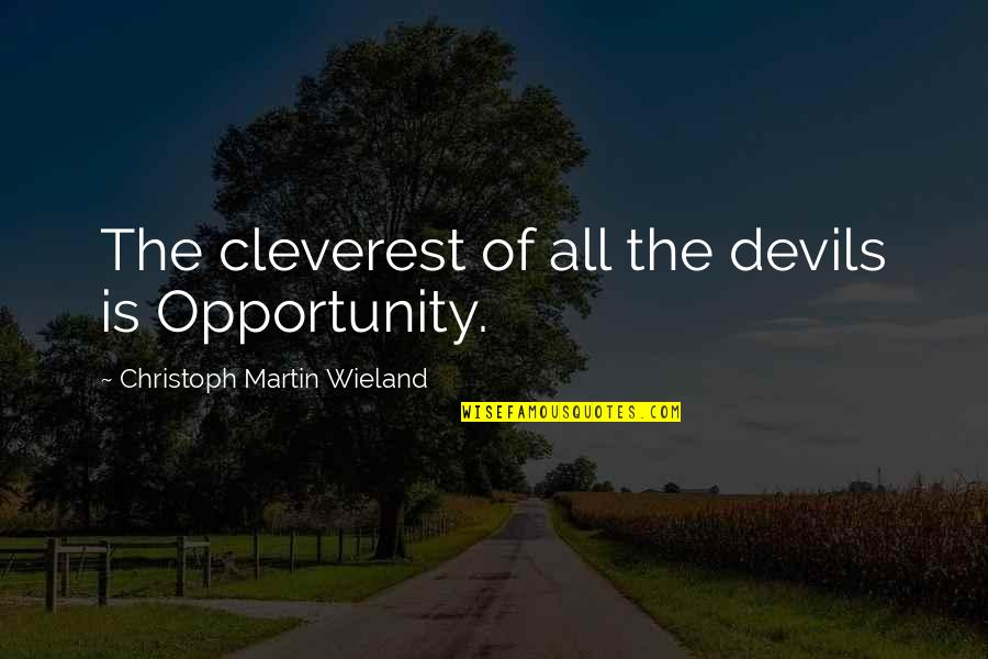 Christoph Martin Wieland Quotes By Christoph Martin Wieland: The cleverest of all the devils is Opportunity.