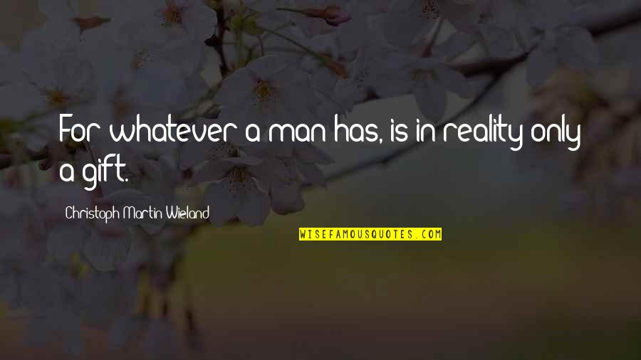 Christoph Martin Wieland Quotes By Christoph Martin Wieland: For whatever a man has, is in reality
