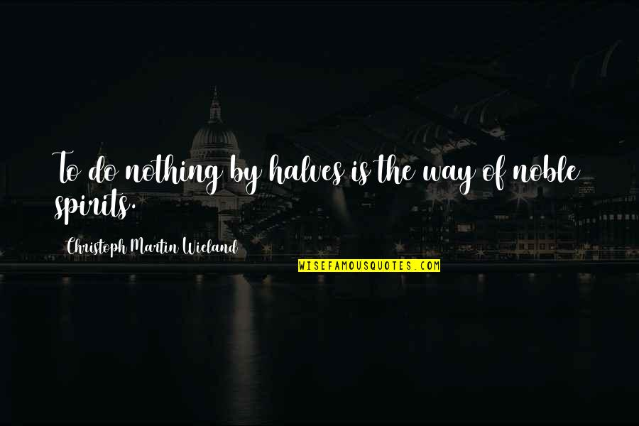 Christoph Martin Wieland Quotes By Christoph Martin Wieland: To do nothing by halves is the way