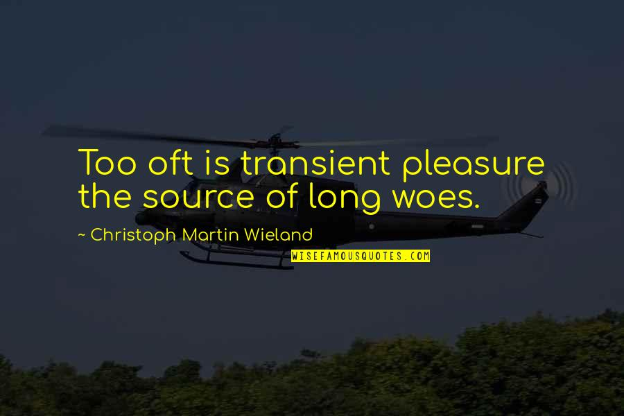 Christoph Martin Wieland Quotes By Christoph Martin Wieland: Too oft is transient pleasure the source of