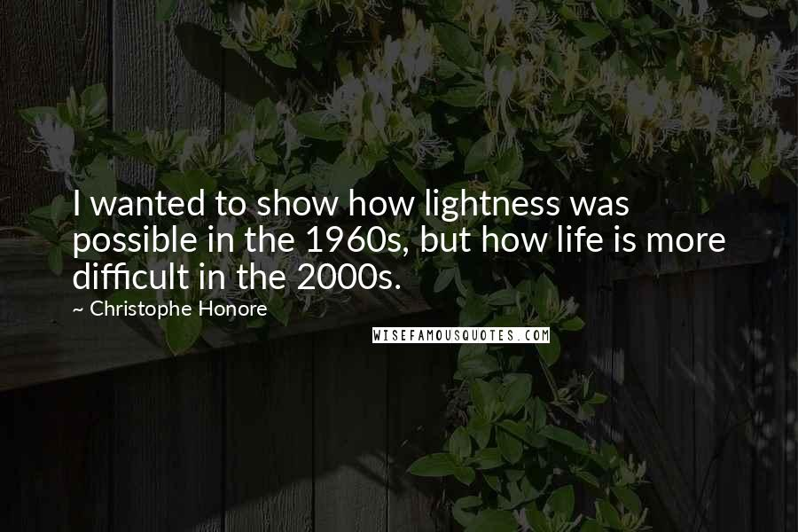Christophe Honore quotes: I wanted to show how lightness was possible in the 1960s, but how life is more difficult in the 2000s.