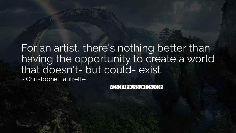 Christophe Lautrette quotes: For an artist, there's nothing better than having the opportunity to create a world that doesn't- but could- exist.