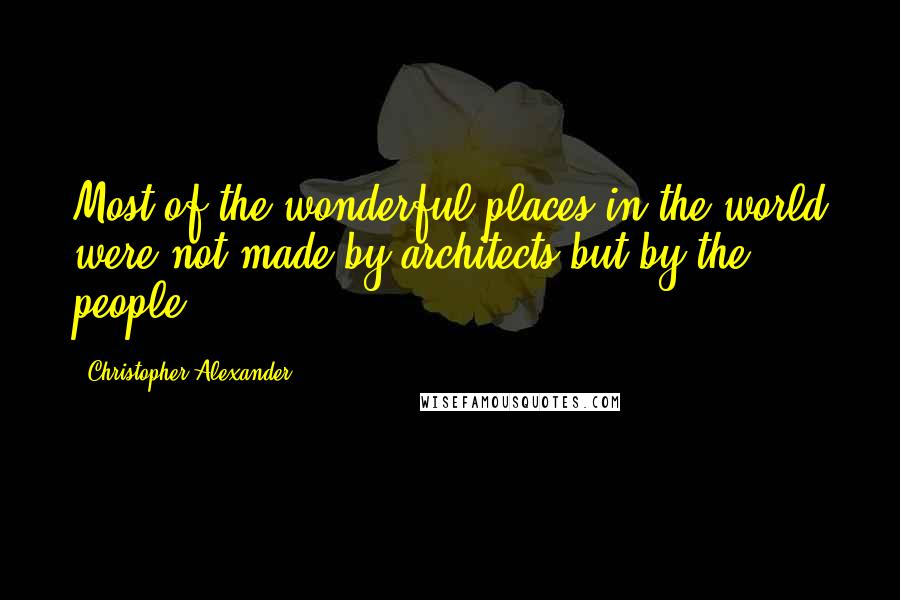 Christopher Alexander quotes: Most of the wonderful places in the world were not made by architects but by the people.