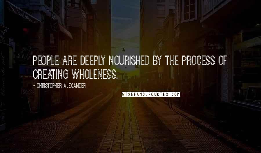 Christopher Alexander quotes: People are deeply nourished by the process of creating wholeness.