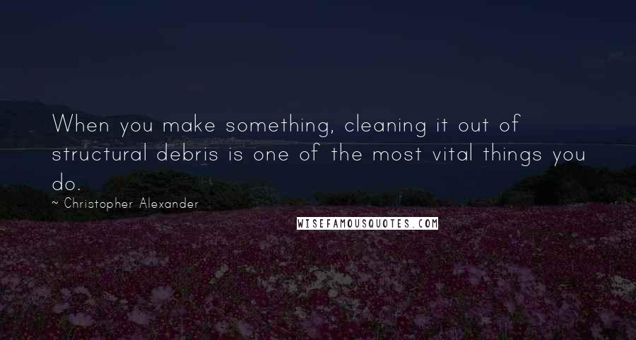 Christopher Alexander quotes: When you make something, cleaning it out of structural debris is one of the most vital things you do.