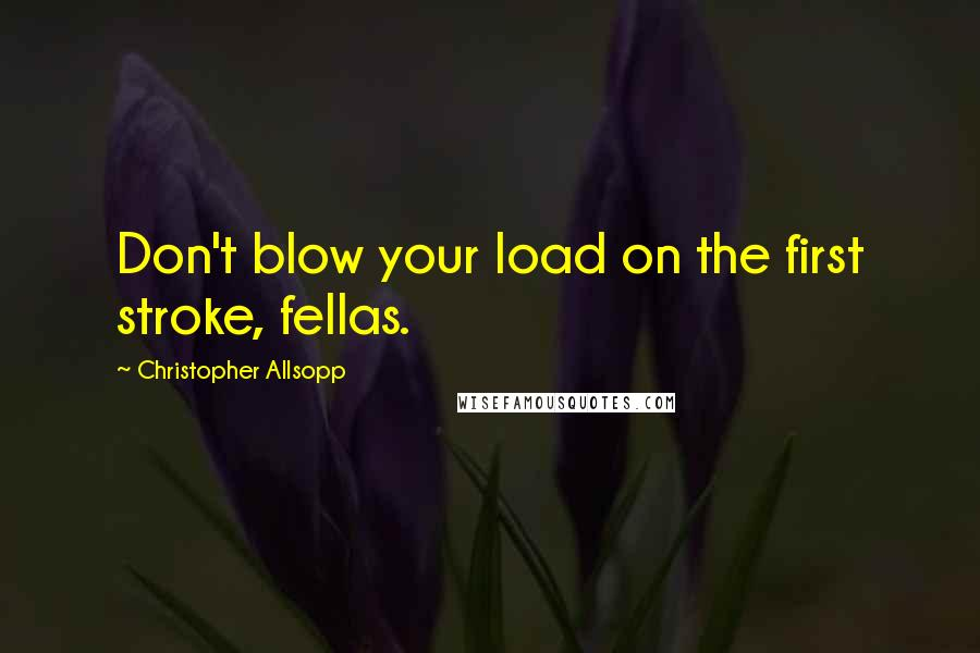 Christopher Allsopp quotes: Don't blow your load on the first stroke, fellas.