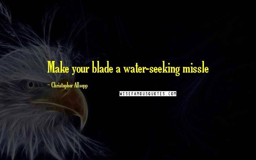 Christopher Allsopp quotes: Make your blade a water-seeking missle