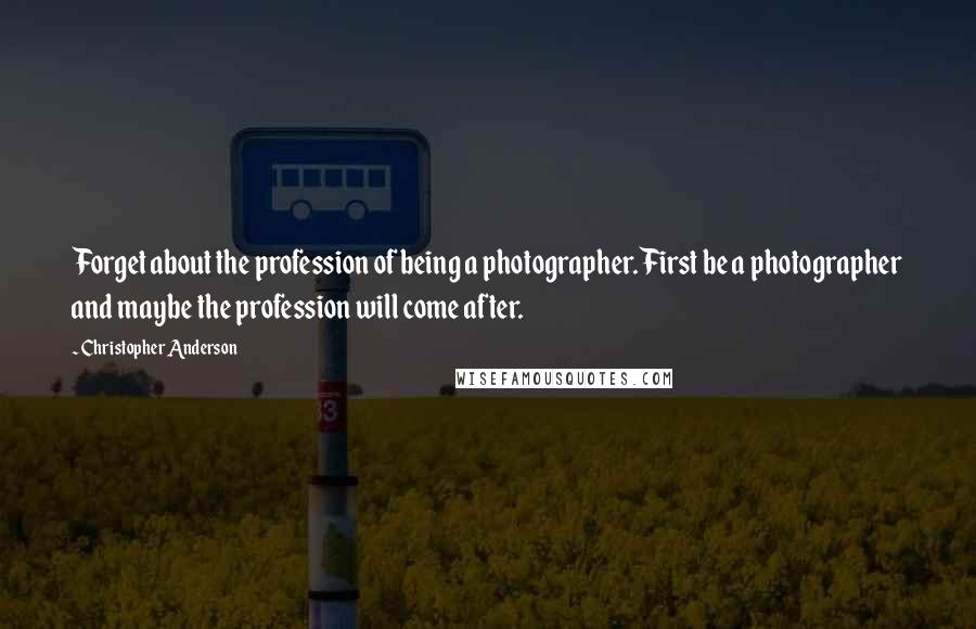 Christopher Anderson quotes: Forget about the profession of being a photographer. First be a photographer and maybe the profession will come after.