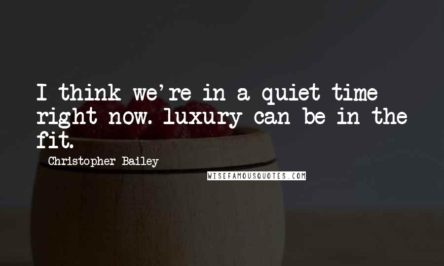 Christopher Bailey quotes: I think we're in a quiet time right now. luxury can be in the fit.
