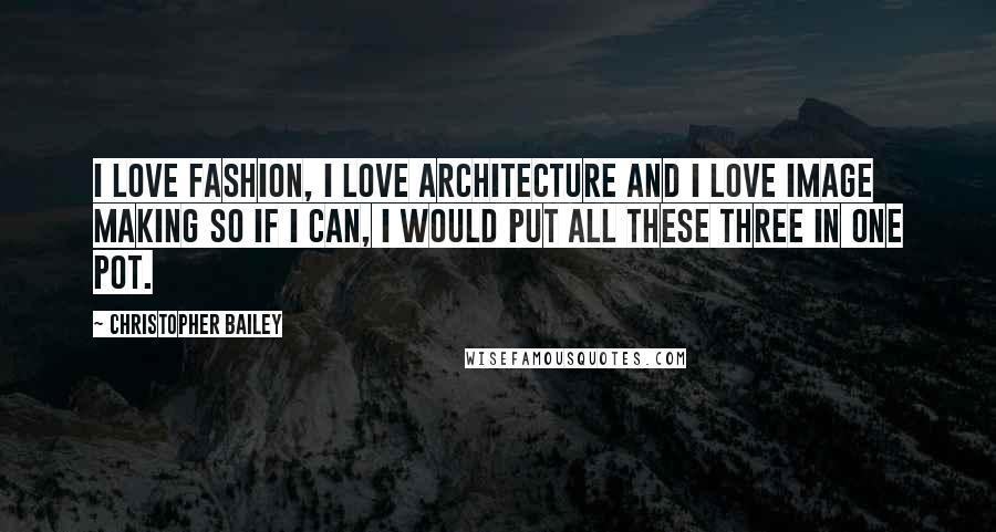 Christopher Bailey quotes: I love fashion, I love architecture and I love image making so if I can, I would put all these three in one pot.