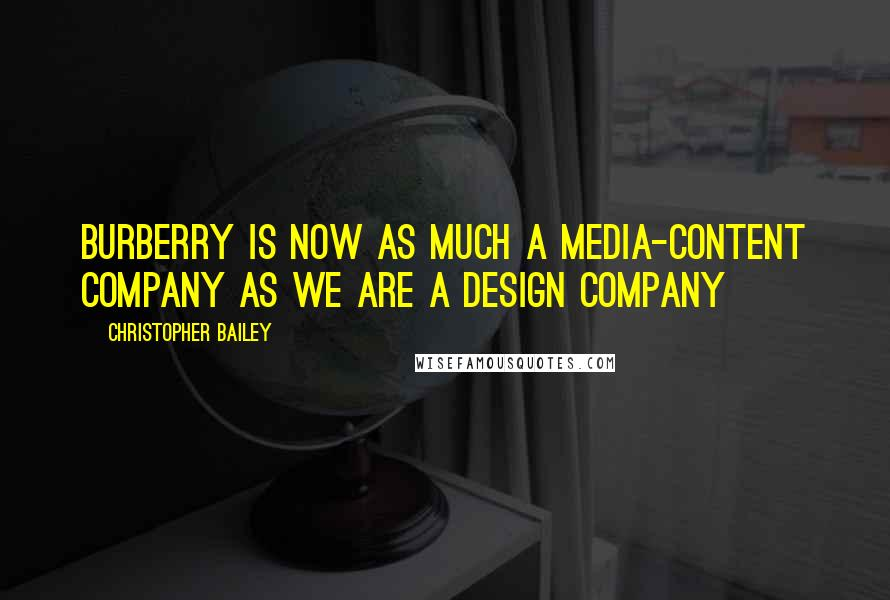 Christopher Bailey quotes: Burberry is now as much a media-content company as we are a design company