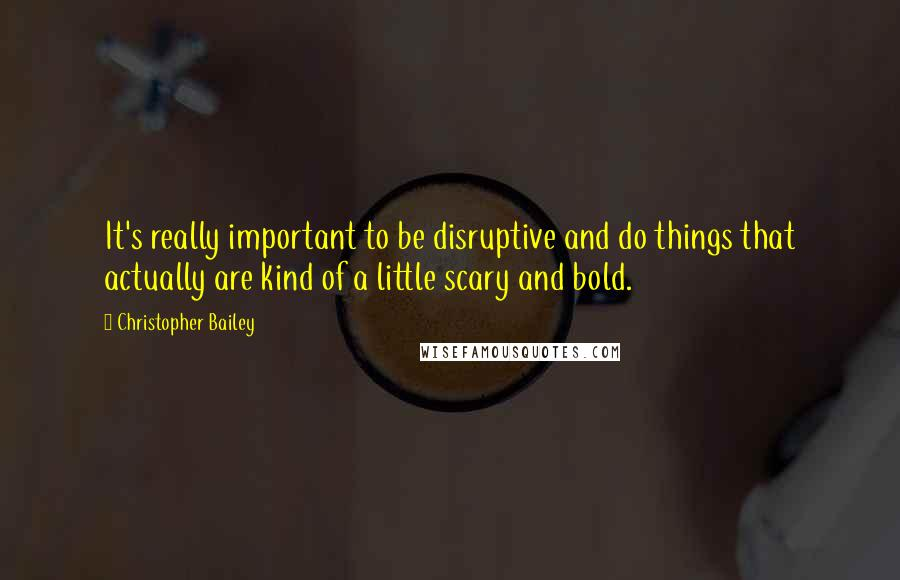 Christopher Bailey quotes: It's really important to be disruptive and do things that actually are kind of a little scary and bold.