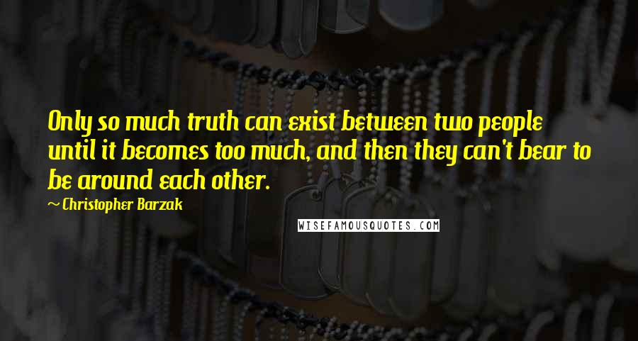 Christopher Barzak quotes: Only so much truth can exist between two people until it becomes too much, and then they can't bear to be around each other.