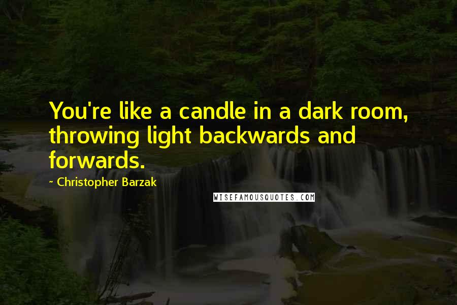 Christopher Barzak quotes: You're like a candle in a dark room, throwing light backwards and forwards.